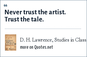 D. H. Lawrence, Studies in Classic American Literature: Never trust the artist. Trust the tale.