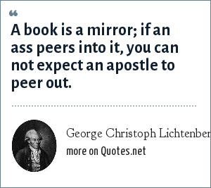 George Christoph Lichtenberg: A book is a mirror; if an ass peers into it, you can not expect an apostle to peer out.