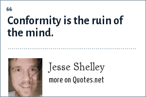 Jesse Shelley: Conformity is the ruin of the mind.