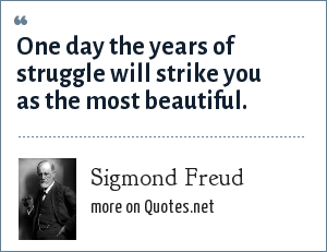 Sigmond Freud: One day the years of struggle will strike you as the most beautiful.