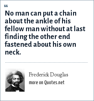 Frederick Douglas: No man can put a chain about the ankle of his fellow man without at last finding the other end fastened about his own neck.