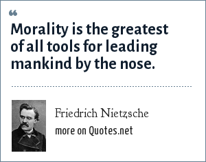 Friedrich Nietzsche: Morality is the greatest of all tools for leading mankind by the nose.