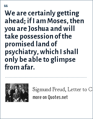 Sigmund Freud, Letter to Carl Jung, January 17, 1909: We are certainly getting ahead; if I am Moses, then you are Joshua and will take possession of the promised land of psychiatry, which I shall only be able to glimpse from afar.
