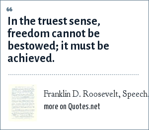 Franklin D. Roosevelt, Speech, September 22, 1936: In the truest sense, freedom cannot be bestowed; it must be achieved.