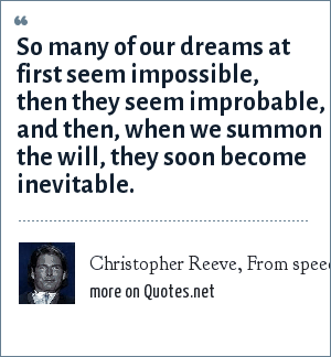 Christopher Reeve, From speech at Democratic National Convention, August 1996: So many of our dreams at first seem impossible, then they seem improbable, and then, when we summon the will, they soon become inevitable.