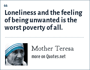 Mother Teresa: Loneliness and the feeling of being unwanted is the worst poverty of all.