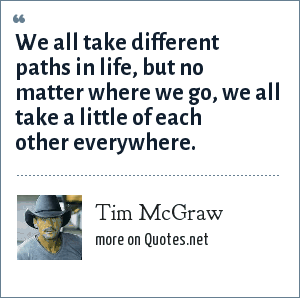 Tim McGraw: We all take different paths in life, but no matter where we go, we all take a little of each other everywhere.