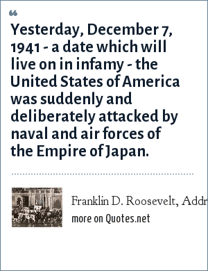 Franklin D. Roosevelt, Address to Congress, Dec. 8, 1941: Yesterday, December 7, 1941 - a date which will live on in infamy - the United States of America was suddenly and deliberately attacked by naval and air forces of the Empire of Japan.