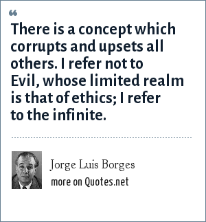 Jorge Luis Borges: There is a concept which corrupts and upsets all others. I refer not to Evil, whose limited realm is that of ethics; I refer to the infinite.