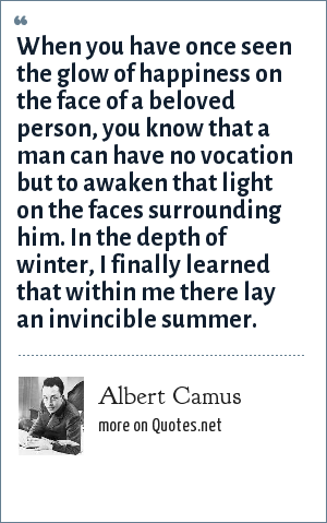 Albert Camus: When you have once seen the glow of happiness on the face of a beloved person, you know that a man can have no vocation but to awaken that light on the faces surrounding him. In the depth of winter, I finally learned that within me there lay an invincible summer.