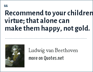 Ludwig van Beethoven: Recommend to your children virtue; that alone can make them happy, not gold.