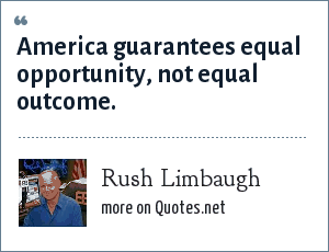 Rush Limbaugh: America guarantees equal opportunity, not equal outcome.