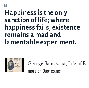 George Santayana, Life of Reason (1905) vol. 1, ch. 10: Happiness is the only sanction of life; where happiness fails, existence remains a mad and lamentable experiment.