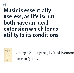 George Santayana, Life of Reason (1905) vol. 4, ch. 4: Music is essentially useless, as life is: but both have an ideal extension which lends utility to its conditions.