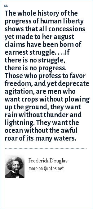 Frederick Douglas: The whole history of the progress of human liberty shows that all concessions yet made to her august claims have been born of earnest struggle. . . .If there is no struggle, there is no progress. Those who profess to favor freedom, and yet deprecate agitation, are men who want crops without plowing up the ground, they want rain without thunder and lightning. They want the ocean without the awful roar of its many waters.