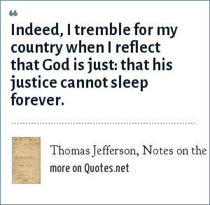 Thomas Jefferson, Notes on the State of Virginia - denouncing the evils of slavery: Indeed, I tremble for my country when I reflect that God is just: that his justice cannot sleep forever.