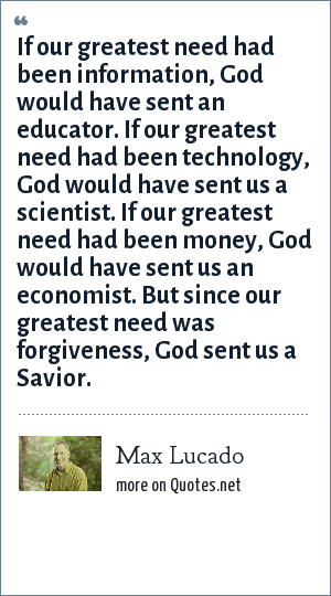 Max Lucado: If our greatest need had been information, God would have sent an educator. If our greatest need had been technology, God would have sent us a scientist. If our greatest need had been money, God would have sent us an economist. But since our greatest need was forgiveness, God sent us a Savior.