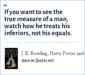 J. K. Rowling, Harry Potter and the Goblet of Fire: If you want to see the true measure of a man, watch how he treats his inferiors, not his equals.