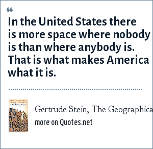 Gertrude Stein, The Geographical History of America (1936): In the United States there is more space where nobody is than where anybody is. That is what makes America what it is.
