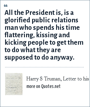 Harry S Truman, Letter to his sister, Nov. 14, 1947: All the President is, is a glorified public relations man who spends his time flattering, kissing and kicking people to get them to do what they are supposed to do anyway.