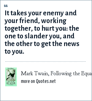 Mark Twain, Following the Equator (1897): It takes your enemy and your friend, working together, to hurt you: the one to slander you, and the other to get the news to you.