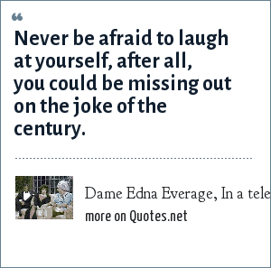 Dame Edna Everage, In a television interview with Joan Rivers: Never be afraid to laugh at yourself, after all, you could be missing out on the joke of the century.
