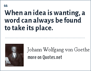 Johann Wolfgang von Goethe: When an idea is wanting, a word can always be found to take its place.