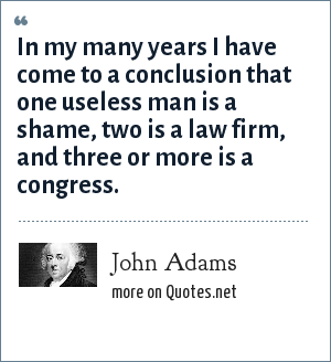 John Adams: In my many years I have come to a conclusion that one useless man is a shame, two is a law firm, and three or more is a congress.