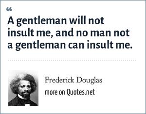 Frederick Douglas: A gentleman will not insult me, and no man not a gentleman can insult me.