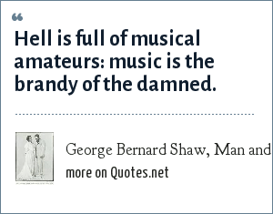 George Bernard Shaw, Man and Superman (1903) act 3: Hell is full of musical amateurs: music is the brandy of the damned.