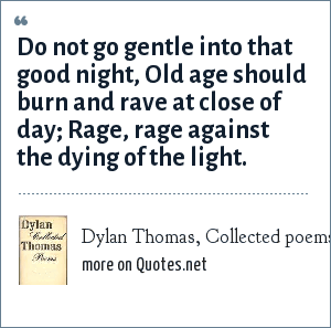 Dylan Thomas, Collected poems (1952): Do not go gentle into that good night,<br> Old age should burn and rave at close of day;<br> Rage, rage against the dying of the light.