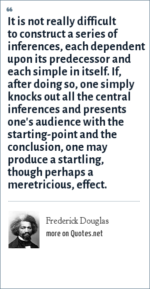 Frederick Douglas: It is not really difficult to construct a series of inferences, each dependent upon its predecessor and each simple in itself. If, after doing so, one simply knocks out all the central inferences and presents one's audience with the starting-point and the conclusion, one may produce a startling, though perhaps a meretricious, effect.