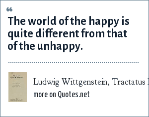 Ludwig Wittgenstein, Tractatus Logico-Philosophicus (1922): The world of the happy is quite different from that of the unhappy.