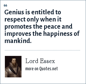 Lord Essex: Genius is entitled to respect only when it promotes the peace and improves the happiness of mankind.