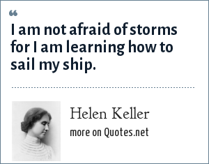 Helen Keller: I am not afraid of storms for I am learning how to sail my ship.