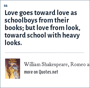 William Shakespeare, Romeo and Juliet: Love goes toward love as schoolboys from their books; but love from look, toward school with heavy looks.