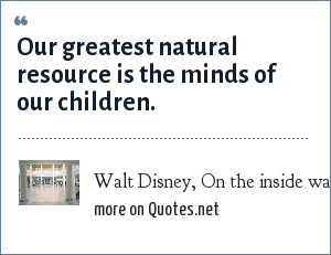 Walt Disney, On the inside wall of the American Adventure in Epcot Center: Our greatest natural resource is the minds of our children.