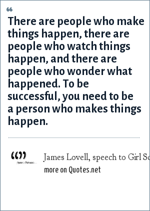 James Lovell, speech to Girl Scouts in DuPage County, Illinois, 1997 - quoted in the Chicago Tribune 2-3-03: There are people who make things happen, there are people who watch things happen, and there are people who wonder what happened. To be successful, you need to be a person who makes things happen.
