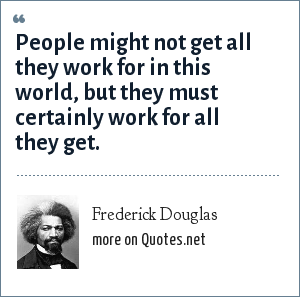 Frederick Douglas: People might not get all they work for in this world, but they must certainly work for all they get.