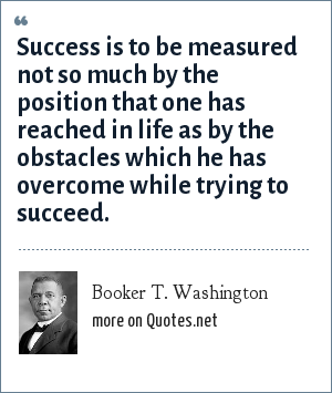 Booker T. Washington: Success is to be measured not so much by the position that one has reached in life as by the obstacles which he has overcome while trying to succeed.