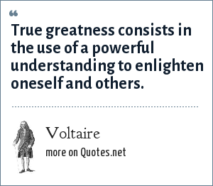 Voltaire: True greatness consists in the use of a powerful understanding to enlighten oneself and others.