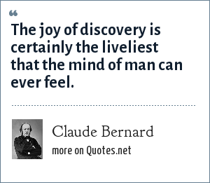 Claude Bernard (1813-78): The joy of discovery is certainly the liveliest that the mind of man can ever feel.