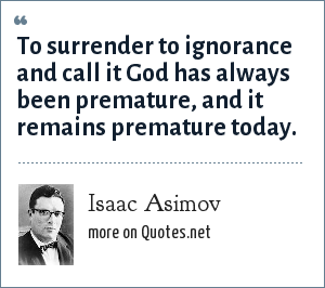 Isaac Asimov: To surrender to ignorance and call it God has always been premature, and it remains premature today.