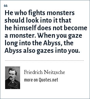 Friedrich Neitzsche: He who fights monsters should look into it that he himself does not become a monster. When you gaze long into the Abyss, the Abyss also gazes into you.