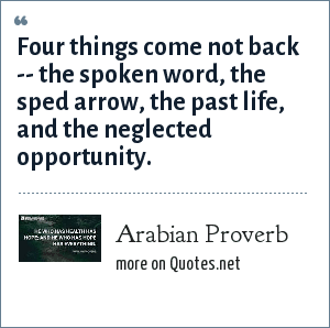 Arabian Proverb: Four things come not back -- the spoken word, the sped arrow, the past life, and the neglected opportunity.
