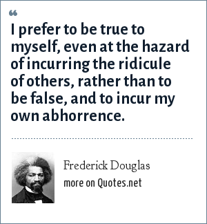 Frederick Douglas: I prefer to be true to myself, even at the hazard of incurring the ridicule of others, rather than to be false, and to incur my own abhorrence.