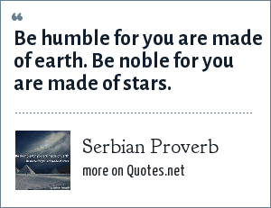 Serbian Proverb: Be humble for you are made of earth. Be noble for you are made of stars.