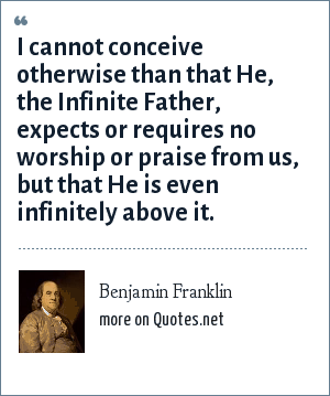 Benjamin Franklin: I cannot conceive otherwise than that He, the Infinite Father, expects or requires no worship or praise from us, but that He is even infinitely above it.