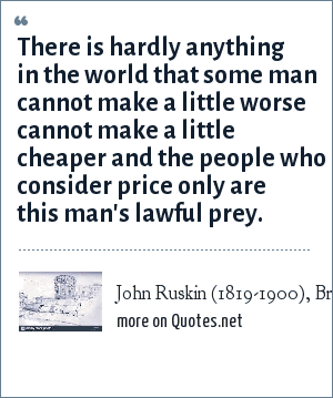 John Ruskin (1819-1900), British poet, artist,: There is hardly anything in the world that some man cannot make a little worse cannot make a little cheaper and the people who consider price only are this man's lawful prey.