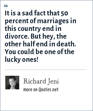 Richard Jeni: It is a sad fact that 50 percent of marriages in this country end in divorce. But hey, the other half end in death. You could be one of the lucky ones!